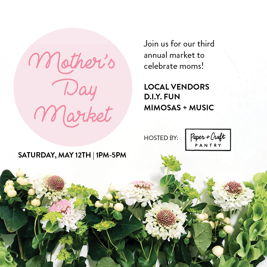 The Paper + Craft Pantry 3rd Annual Mother's Day Market is here!