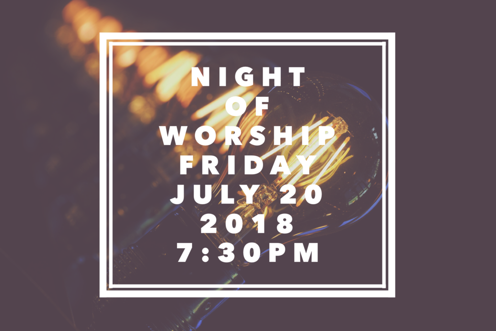 "Join us Friday July 20, 2018 at 7:30pm for Night of Worship.  Matthew 7:7-8 ""Ask and it will be given to you; seek and you will find; knock and the door will be opened to you.  For everyone who asks receives; the one who seeks finds; and to the one who knocks, the door will be opened."""