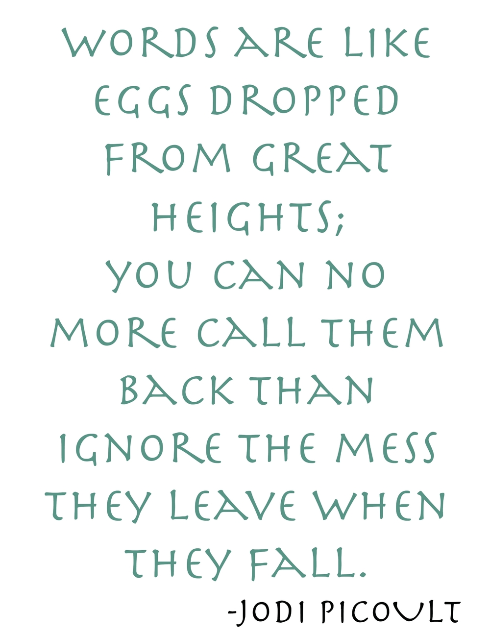 Words are like eggs dropped from great heights;  you can no more call them back than ignore the mess they leave when they fall.
