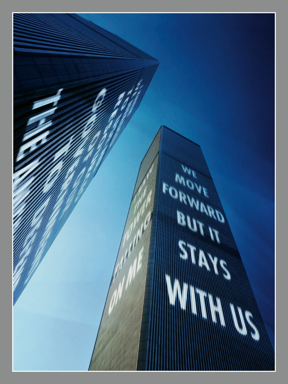 "Via  timemagazine :     ""We move forward but it stays with us."" These aren't Jenny Holzer's words, but she's the artist who molded them into a visual titan. This photo-illustration, now the back cover of our ""Beyond 9/11"" Special Commemorative Issue, is Holzer's rendering of the significance of 9/11, done in her signature style. What we see are these words transposed onto towers that fell 10 years ago.    The phrasing actually belongs to Howard Lutnik, the CEO of Cantor Fitzgerald, the company whose offices took up the 101 to the 105 floors of the World Trade Center's north tower. Lutnik took the morning off from work on Sept. 11, 2001 to take his son Kyle to his first day of kindergarten, and  was interviewed  about that day (along with  his son , now a freshman in high school) as a part of our ""Beyond 9/11"" project.    After graduating from the Rhode Island School of Design in the late 1970s, Holzer began coining her artistic trademark by writing short slogans in public places. ""If you want to reach a general audience,""  she told TIME  in 1990, ""it's not art issues that are going to compel them to stop on their way to lunch, it has to be life issues."" She went on to project her ""truisms"" onto famous cityscapes all over the world.    ""Beyond 9/11"" began as a series of portraits of the 40 men and women whose lives are forever tethered to that day, but we quickly realized that their words held as much power as their images.  Executive editor Radhika Jones says Holzer's work is ""a beautiful marriage"" between the artistic vision of this issue and the significance of the words behind them. Now, her 9/11 back cover image, wrapped in silver, sits next to Julian LaVerdiere and Paul Myoda's ""Tribute in Light Years,"" a tribute to the buildings that are lost to us now."