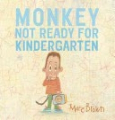 Brown, Marc Tolon. (2015).  Monkey: not ready for kindergarten . New York: Alfred A. Knopf.