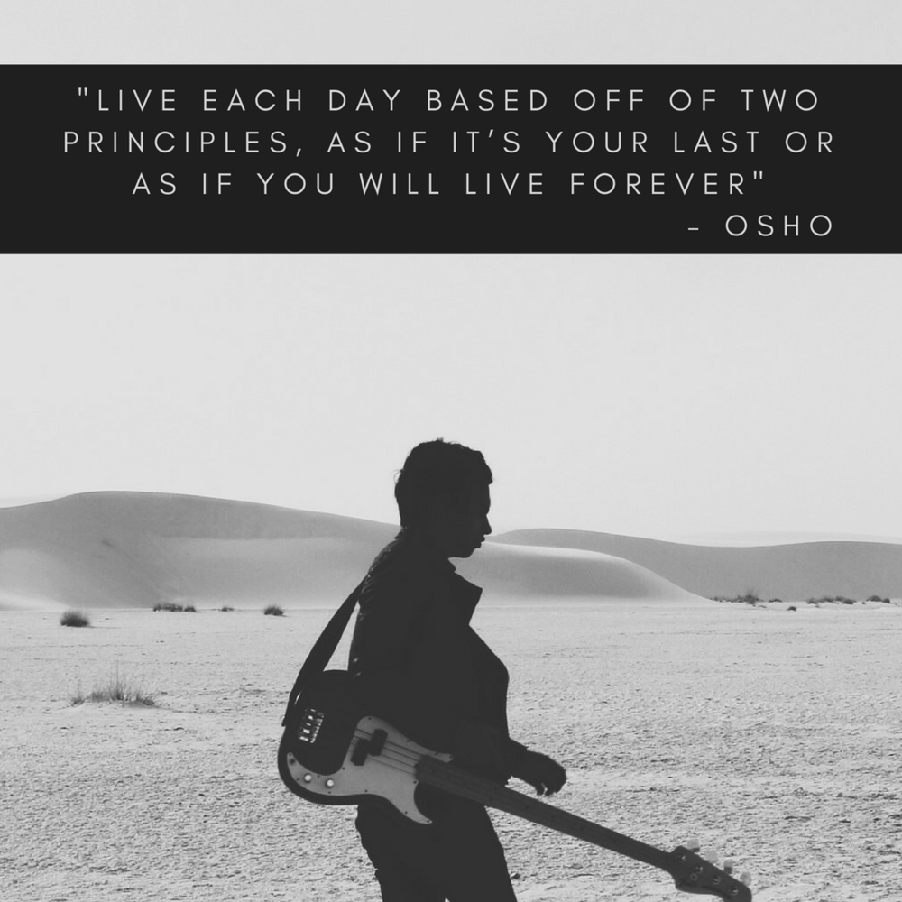 Live each day based off of two principles, as if it's your last or as if you will live forever.png