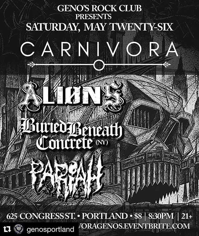#Repost @genosportland ・・・ Saturday 05.26.18 @carnivoraband pulverizes Portland, Maine with Lewiston's ALIONS, New York's @buriedbeneathconcreteny and Maine metal's PARIAH. 8:30PM | $8 | 21+. Tix: https://carnivoragenos.eventbrite.com . . #portlandmainemusic #genosportland #genosrockclub #carnivora #alions #buriedbeneathconcrete #pariahmaine #mainemetalcore #mainehardcore #mainemetal