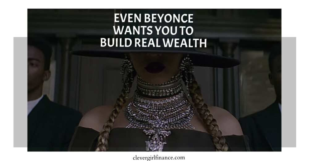 Even Beyonce Wants You To Build Real Wealth