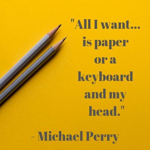 _All I want is paper or a keyboard and my head._ - Michael Perry.jpg