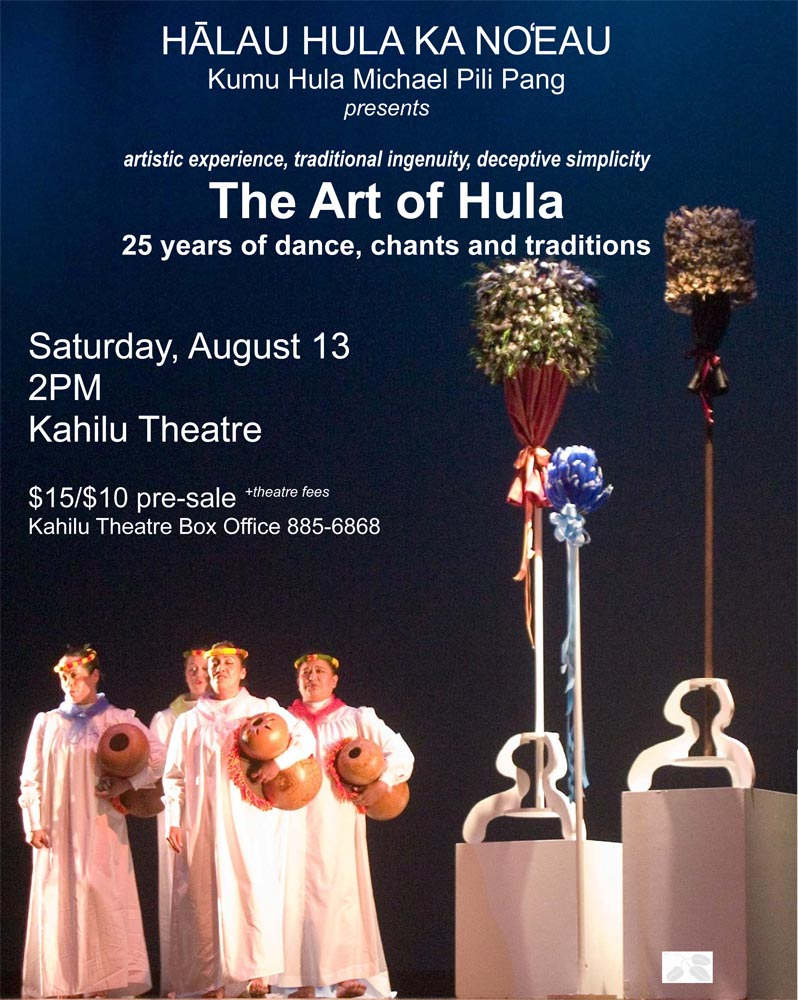 "ART OF HULA - Saturday, August 13 KAMUELA, HAWAI'I - Hālau Hula Ka No`eau will present the ART OF HULA at the Kahilu Theatre, in Waimea, August 13 at 2:00 PM. The hula school, under the direction of Michael Pili Pang is celebrating 25 years of hula. The concert is the culmination of their celebration and a homecoming for many of the dancers. The ART OF HULA concert will showcase the creative works of Kumu Hula Michael Pili Pang. ""The concert is a celebration of dance"" says Pang. ""We want to celebrate our traditions, our accomplishments, and the family we have become over the past twenty-five years."" Kumu Hula Michael Pili Pang founded Hālau Hula Ka No`eau in 1986. Today, there are two schools: one in Waimea and one in Honolulu; with graduate kumu hula from the hālau teaching classes in Waimea, Honoka'a, Hilo, Kona, Waikoloa, and at Chicago, Illinois. The goals of Hālau Hula Ka No`eau has been to promote and sustain the inherent cultural and artistic values of Hawaiian dance. To further this goal a performing company was formed and concerts, workshops and lectures on hula were created. Since 1994, they have performed throughout North America, Korea, Japan, and Taiwan."