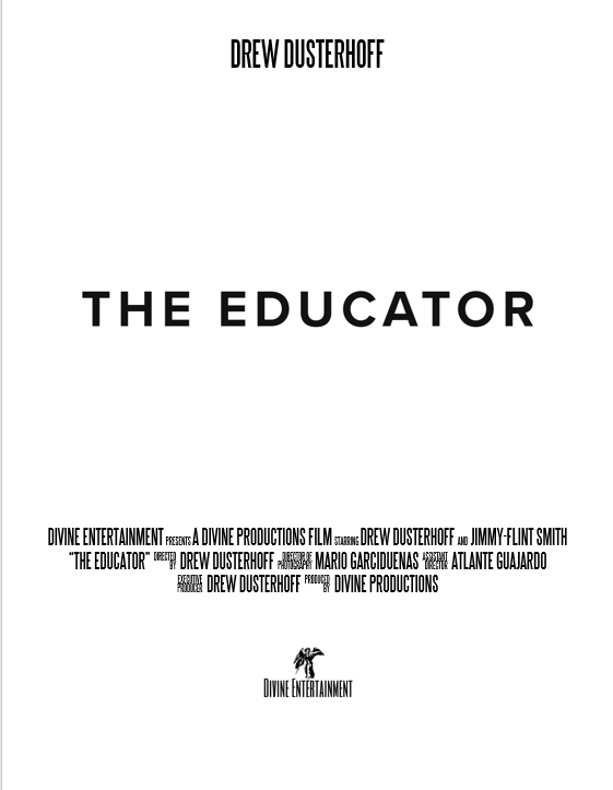 "Los Angeles, CA -  March. 15th, 2017- Following completion of principal photography, ""The Educator"", a self produced, and financed project made under the SAG/AFTRA New Media agreement moves into post production .    ""The Educator"" tells the story of a young business professional who forgets to enjoy his life due to his busy, & demanding work schedule. His daily life is interrupted by an unexpected guest where he reconnects with an old-colleague, and provides insight to the life of his colleague. Throughout the story, there is self realization, profound enlightenment, and insights to self growth, and development for the primary characters.    The film stars Drew Dusterhoff, and Jimmy Flint-Smith as the lead cast, with a special on-screen debut from Mario Garciduenas.     A dramatic comedy, the film was shot and produced under the SAG New Media Agreement, and will be distributed to consumers on the online consumer platforms YouTube, and Vimeo. The film will be set to premiere in the comings months in a theater location in Los Angles, with a date of release that has yet to be announced."