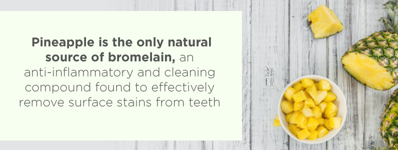 Pineapple is the only natural source of bromelain, a compound found to effectively remove surface stains from teeth.