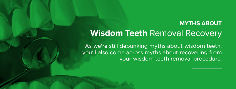 Myths about wisdom teeth removal recovery.