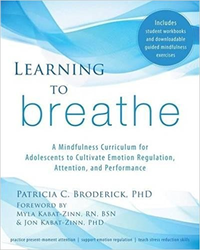 LEARNING TO BREATHE  Learning to Breathe is a secular program that tailors the teaching of mindfulness to the developmental needs of adolescents to help them understand their thoughts and feelings and manage distressing emotions. Students will be empowered by learning important mindfulness meditation skills that help them improve emotion regulation, reduce stress, improve overall performance, and, perhaps most importantly, develop their attention. The book also includes a website link with student handouts and homework assignments, making it an ideal classroom tool.