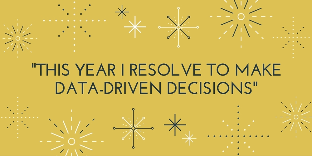 This year I resolve to make data-driven decisions