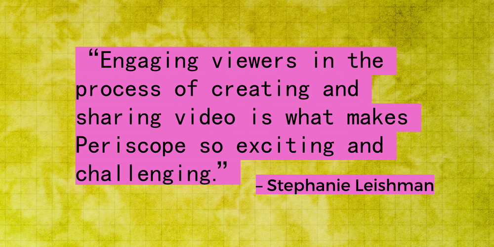 """Engaging viewers in the process of creating and sharing video is what makes Periscope so exciting and challenging."" – Stephanie Leishman, Social Media Strategist and Founder, Apiarity"