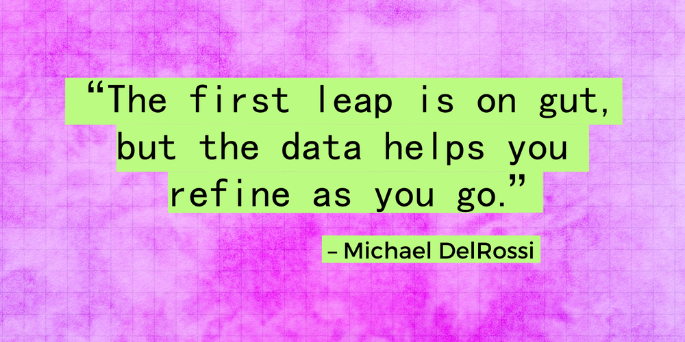 """The first leap is on gut, but the data helps you refine as you go."" - Michael DelRossi"