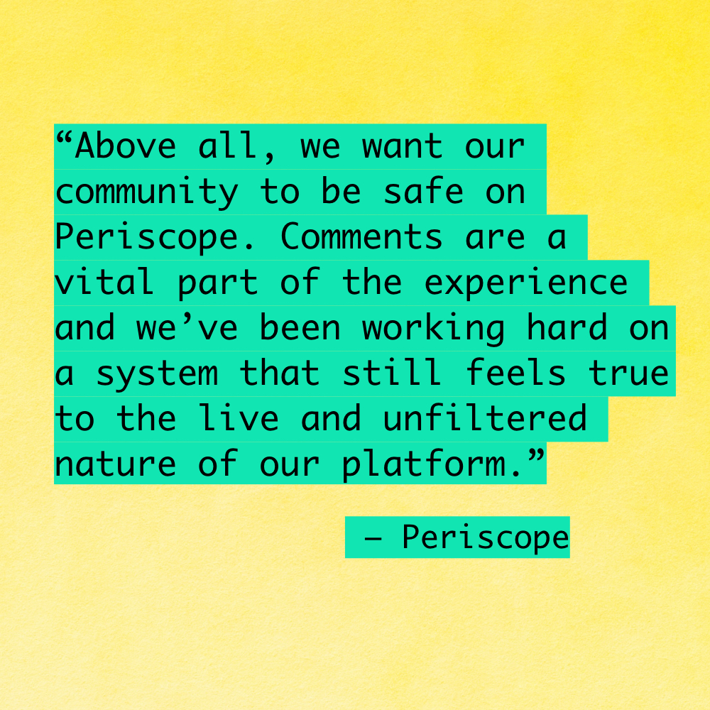 """Above all, we want our community to be safe on Periscope. Comments are a vital part of the experience and we've been working hard on a system that still feels true to the live and unfiltered nature of our platform."""