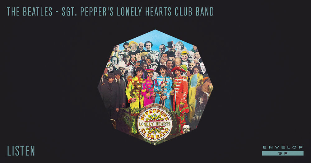 The Beatles - Sgt. Pepper's Lonely Hearts Club Band : LISTEN   Tue November 27, 2018 | At Envelop SF | 1st session - 7:30 PM Doors // 2nd session - 9:30 PM Doors