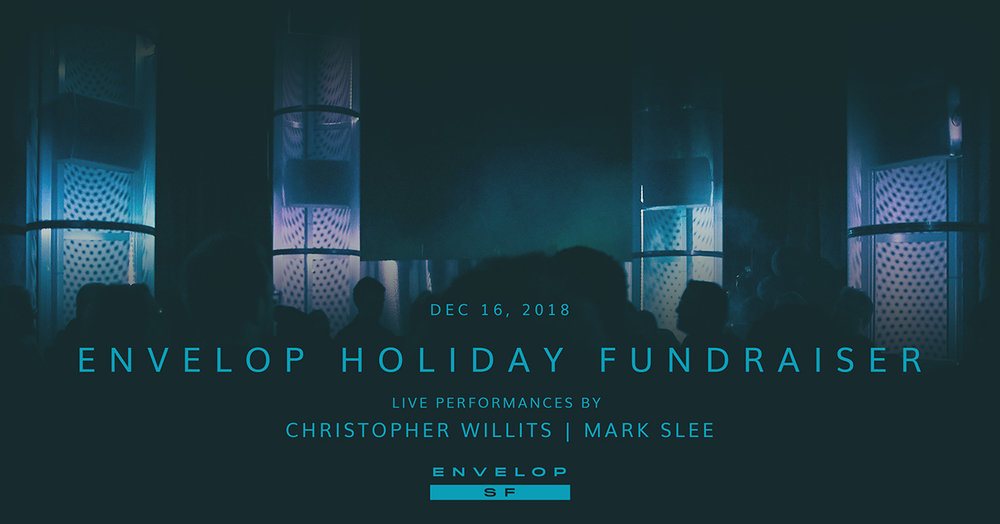 Envelop Fundraiser   Sun December 16, 2018 | At Envelop SF | 7:00 - 11:00 PM - Dinner and drinks / Envelop presentation / Christopher Willits Live set / Mark Slee DJ Set / Meet and greet
