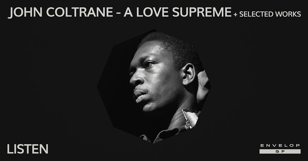 John Coltrane - A Love Supreme + Selected Works : LISTEN   Thu January 24, 2019 | At Envelop SF | 1st Session 7:30 PM doors/ 2nd Session 9:30 PM doors