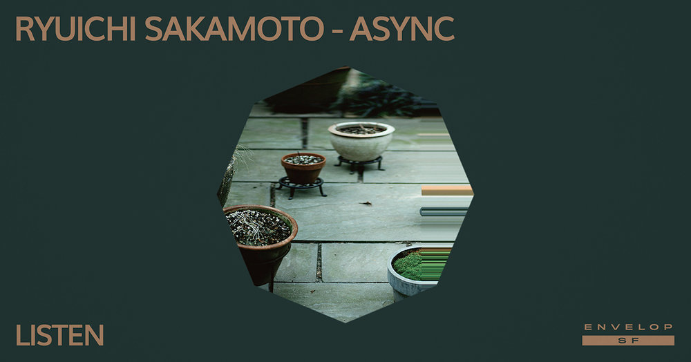Ryuichi Sakamoto - Async : LISTEN   Thu January 31, 2019 | At Envelop SF | 1st Session 7:30 PM doors/ 2nd Session 9:30 PM doors