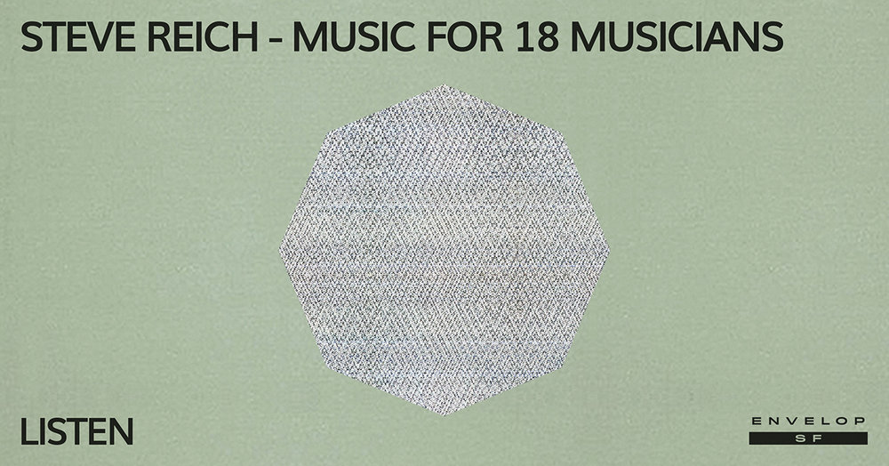 Steve Reich - Music for 18 Musicians : LISTEN   Wed February 13, 2019| At Envelop SF | 1st Session 7:30 PM doors/ 2nd Session 9:30 PM doors
