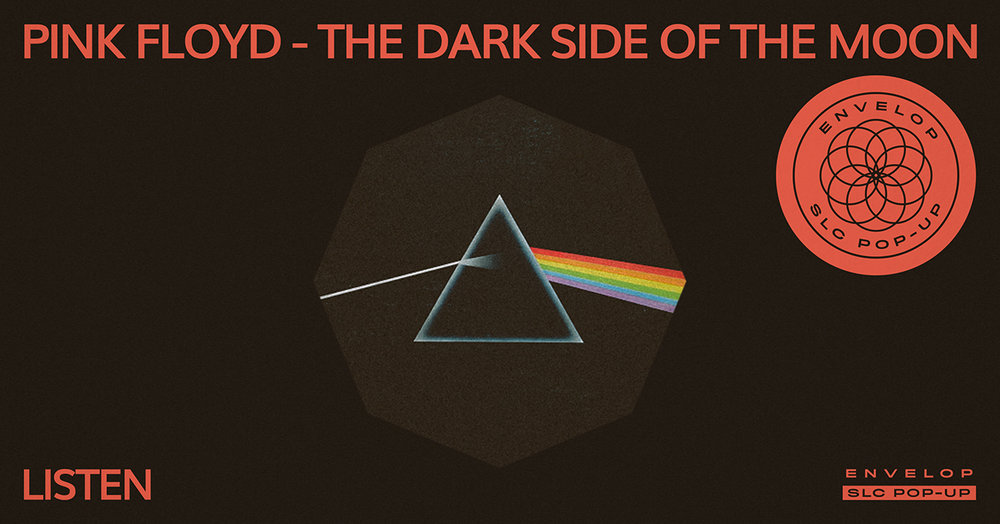 (Envelop SLC Pop-Up) Pink Floyd - The Dark Side of The Moon : LISTEN   Sat February 23, 2019   At Envelop SLC Pop-Up   7:30 PM doors