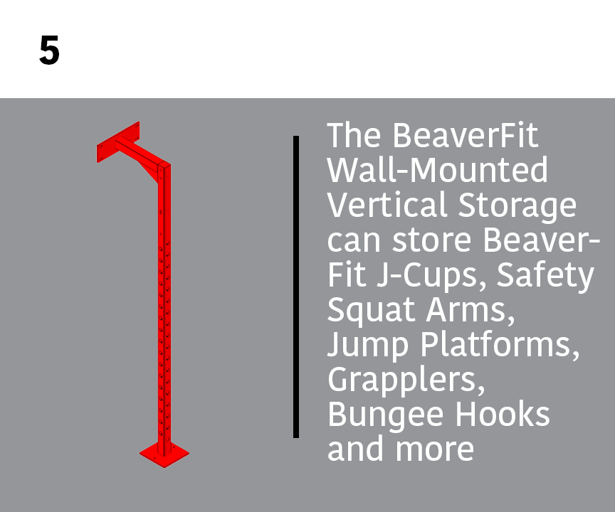 5. Wall-Mounted Vertical Store: The BeaverFit Wall-Mounted Vertical Storage can store BeaverFit J-Cups, Safety Squat Arms, Jump Platforms, Grapplers, Bungee Hooks and more