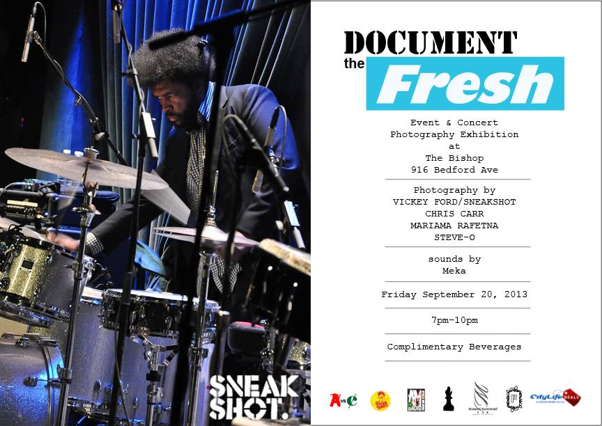 "DOCUMENT the Fresh - A Concert & Event Photography Exhibition [Friday September 20 - Friday October 20]   DOCUMENT the Fresh is an exhibition that will feature the works of four notable and up-and-coming photographers:  Vickey Ford/Sneakshot , Chris Carr, Mariama Rafetna, and Stev-O. The striking images that these talented photogs have shot will make for a truly unique show that will give attendees a ""backstage pass"" and ""front row"" look into a variety of events and concerts (large and small, in and out-of-state) that each has experienced.   The keen eye of each photographer via inventive angles, VIP access to your favorite artists, and ""moment-in-time"" shots, will transport exhibition goers to these events and concerts with detailed pictures that will have you feeling the energy of the crowd, the boom of the music, and the rush of a great night out. And with picture sizes that range from 8x10 to 20x30 attendees will be able to visually embrace the finer points and details of the story that each photo tells.    Opening reception Friday September 20, 2013   at The Bishop 916 Bedford Ave - Brooklyn, NY 11205   7pm-10pm   Photography by:   - Vickey Ford/Sneakshot   - Chris Carr   - Mariama Rafetna   - Steve-O   Sounds by Meka (2dopeboyz)   Complimentary beverages      RSVP & MORE DETAILS, CLICK HERE"