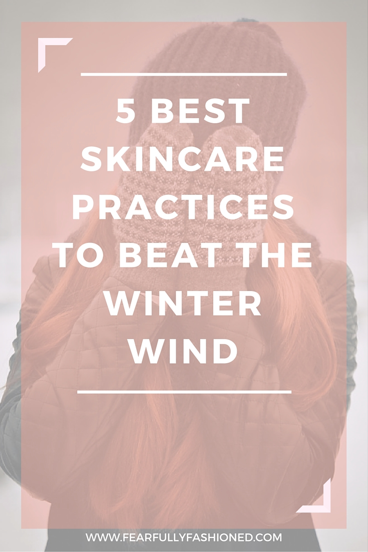 The 5 Best Skincare Practices to Beat the Winter Wind | Fearfully Fashioned