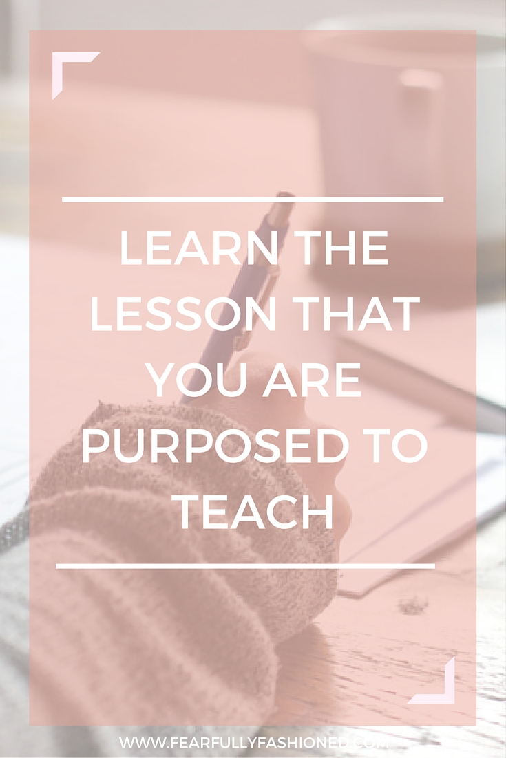 Learn the Lesson That You Are Purposed to Teach | Fearfully Fashioned #purpose #faith #FearfullyFashioned