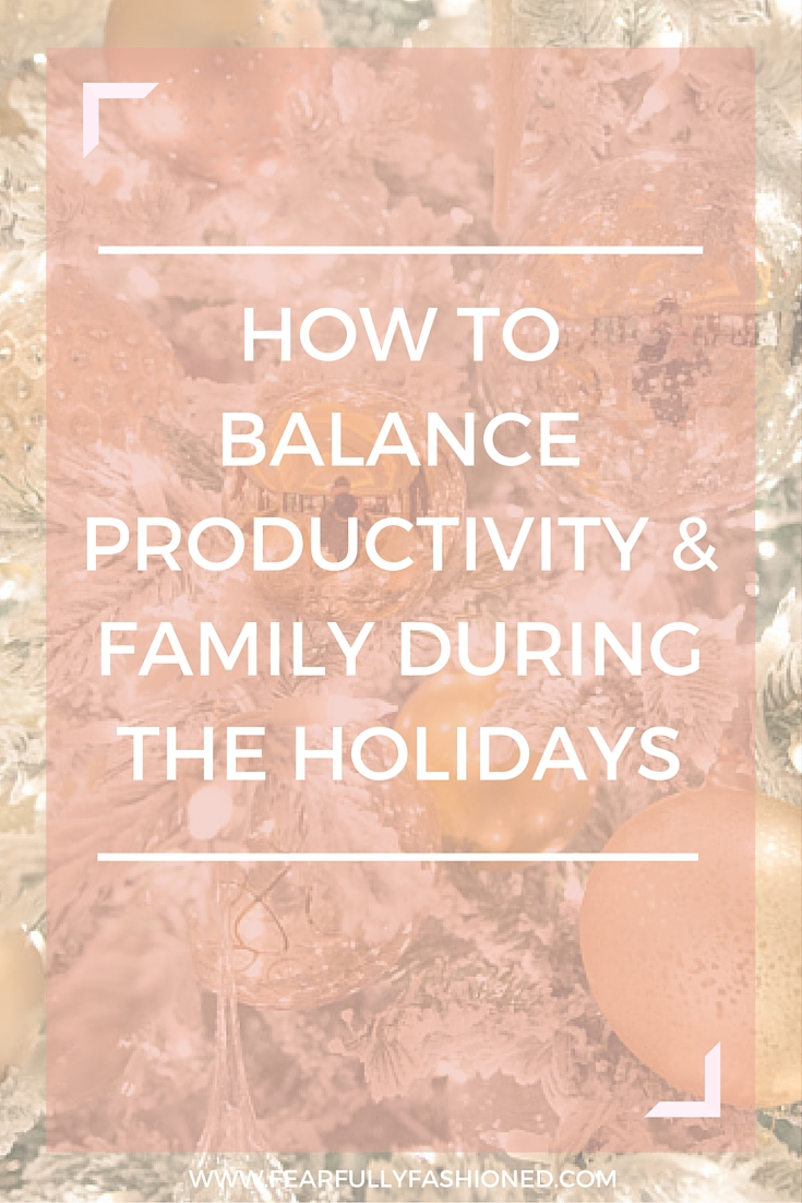 How To Balance Productivity and Family Time During the Holidays | Fearfully Fashioned #productivity #family #theholidays #FearfullyFashioned