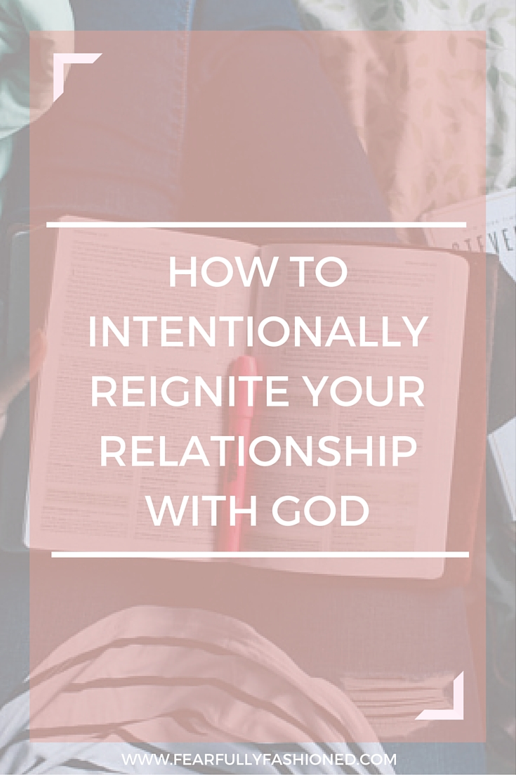 How to Intentionally Reignite Your Relationship With God | Fearfully Fashioned #faith #spiritualdevelopment #FearfullyFashioned