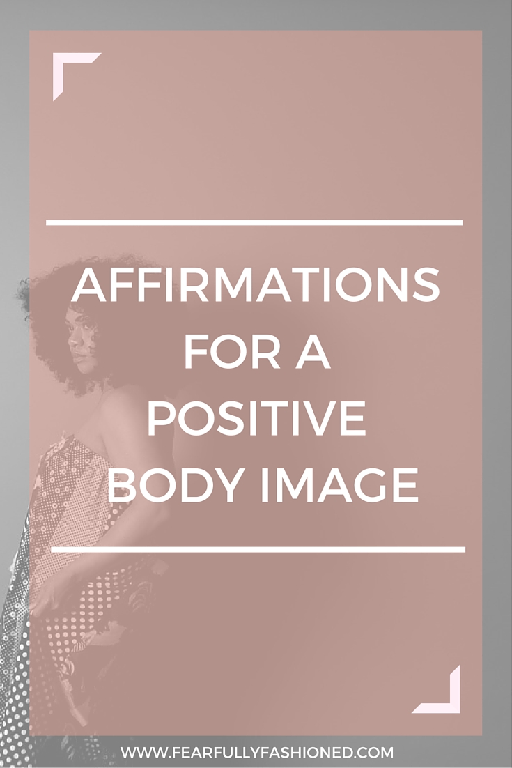 Affirmations for a Positive Body Image | Fearfully Fashioned #affirmations #bodyimage #FearfullyFashioned
