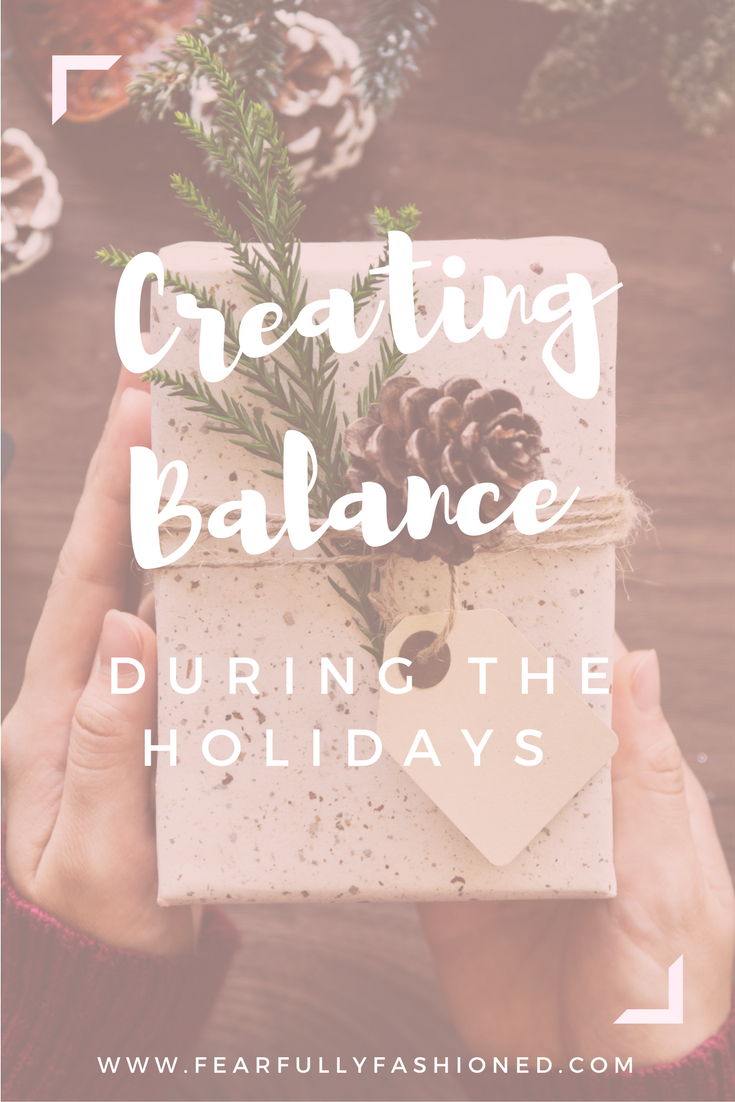 Creating Balance During the Holidays | Fearfully Fashioned Is your holiday season turning from calm and bright to ho ho horrifying? Don't get caught up in the holiday hustle & bustle. Here's how you can create balance. #lifebalance #holidays #FearfullyFashioned