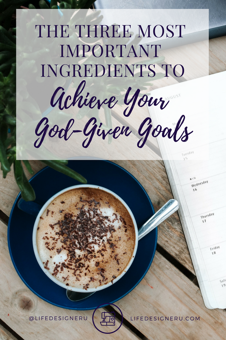 The Three Most Important Ingredients to Achieve Your God-Given Goals | Life Designer University -- goal setting tips, goal setting for adults, goal setting for business, personal development, self improvement, Christian life coaching, Life Designer University
