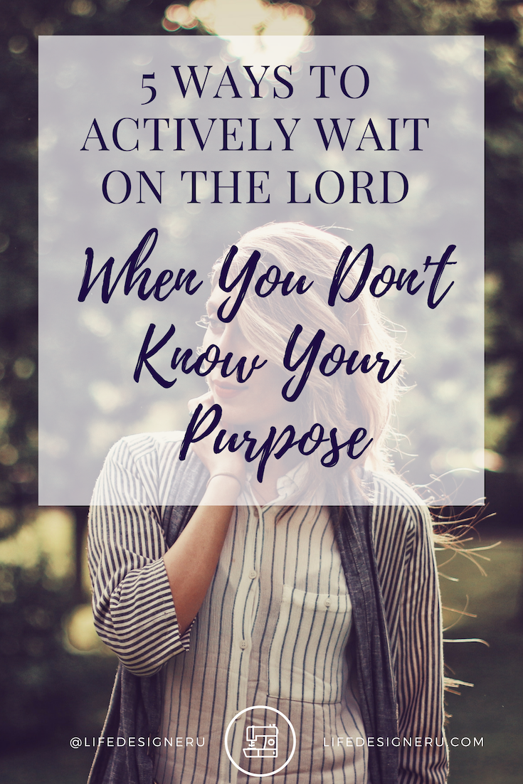 5 Ways to Actively Wait On the Lord When You Don't Know Your Purpose | Life Designer University -- Have you been trying everything you can to uncover your purpose and still can't figure it out? You can still move forward while you wait. Learn 5 ways you can actively wait on the Lord when you don't know your purpose. Click the link now to read the blog post or pin to save for later. | find your purpose, find your purpose in life, find your passions, christian life coach, life coach for women, Life Designer University |