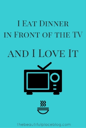 I Eat Dinner In Front Of The TV And I Love It