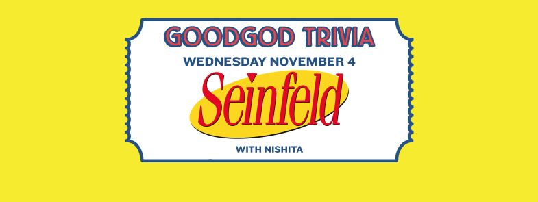 WEDNESDAY Seinfeld Trivia Goodgod Small Club, Liverpool St, 8pm The renowned Goodgod Trivia is back this Wednesday with a long-anticipated Seinfeld edition. This one is sure to be a ripper, so make sure you get down early and snag a primo table - doors open at 5 and trivia will start at 8. Moneys? Free