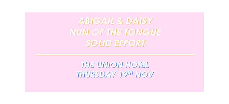 Solid Effort // Nun of the Tongue // Abigail & Daisy Union Hotel, 576 King St, Newtown, from 8pm Mates from Melbourne, Nun of the Tongue, will be joining Sydney's Abigail & Daisy and Solid Effort for some solidly free tunes this Thursday at the Union Hotel.