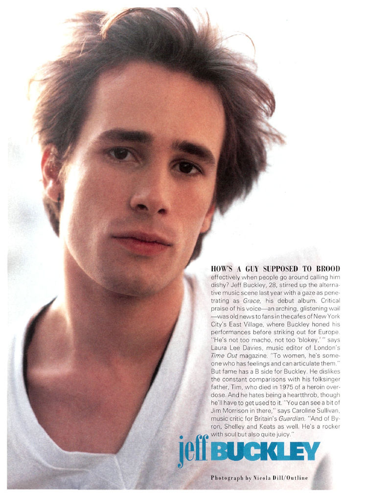 """sayyes :      freecocaine : thereal1990s :       Jeff Buckley       This page from  People 's 1995 Most Beautiful People issue hung on the wall beside my bed for all of high school… and most of college. My mom and sister used to bitch so much  when I put  Grace  on for dinner music. """"Ungggh, we don't want to listen to your whiny mope-rock while we're trying to shove Tuna Helper in our faces!"""" An implicit part of this agreement was the requirement that I get up from the table to fast-forward """"Corpus Christi Carol."""" That was around the same time my mom would do the one-knuckle quiet knock on my bedroom door whenever I played Portishead (which usually included at least five repeats of """"Sour Times"""" and """"Wandering Star""""), peering around the door's edge with a scrunched-up, concerned face: """"Are you depressed? Are you sad?""""     I had this photo on my wall too! My problem was that I was listening to Grace on the cusp of puberty. Teenage boys never live up to the drama in a Jeff Buckley song. I used to listen to Grace while I fell asleep, so it could worm its way into my soul, but the loud guitars of track 9, """"Eternal Life,"""" always, always woke me up after the whole """"Corpus Christi Carol"""" thing."""