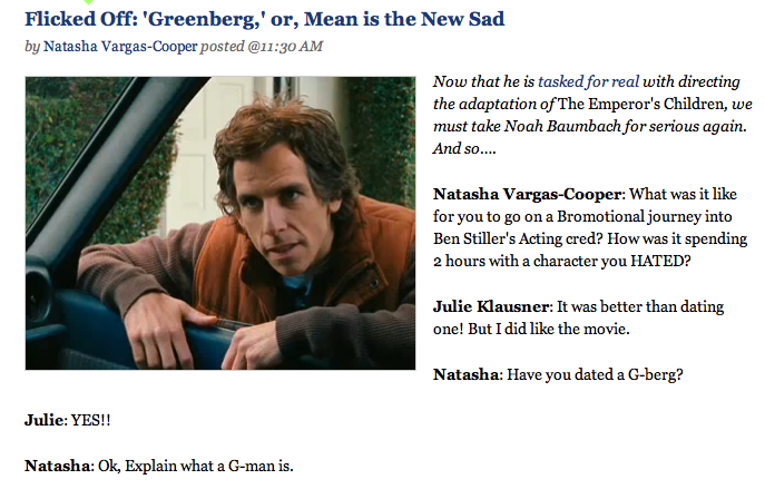 natashavc :      Julie Kays and I talk that Berg.       NVC, let's talk about The Emperor's Children film. Who do you see in various roles? Aren't you glad that it's not starring Bryce Dallas H, since I thought that may happen considering the Ron Howard factor? (And good for Greta Gerwig for getting out of movies where she has to be all naked-y w/ the director of the movie. Stupid mumblecore! Totally the worst. It kind of makes a lot of sense that she got the role, but I bet Hailey Feiffer of The Squid and the Whale and Margaret and generally being awesome hates her!)