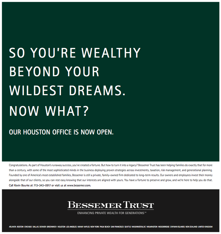 Bessemer Trust Bessemer came into Houston right when energy revenues were minting millionaires at pace unseen anywhere else in the country. Many of these entrepreneurs didn't know Bessemer, and those who did thought it was a starchy firm from the Northeast. Which it is. But for this announcement we gave it a Texas-style voice — plainspoken and no-holds-barred. Wealth management firms don't talk this way. We wanted to show Bessemer was different: a firm started by one of America's oldest financial dynasties that still had some of that wildcat entrepreneurial spirit.