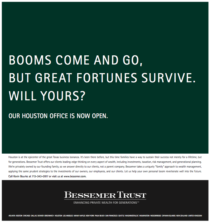 Bessemer Trust With energy prices soaring, it was boom time again in Houston and folks in the energy business were feeling pretty bulletproof. Bessemer, a Northeastern firm possibly unknown to them, was rolling into town with a sobering message told in blunt English: Invest your windfall with people who've been keeping family fortunes intact for over a century, or take your chances and maybe lose it. Wealth management companies are usually formal, stiff — even pompous. We chucked that for a no BS approach that Texans could appreciate.