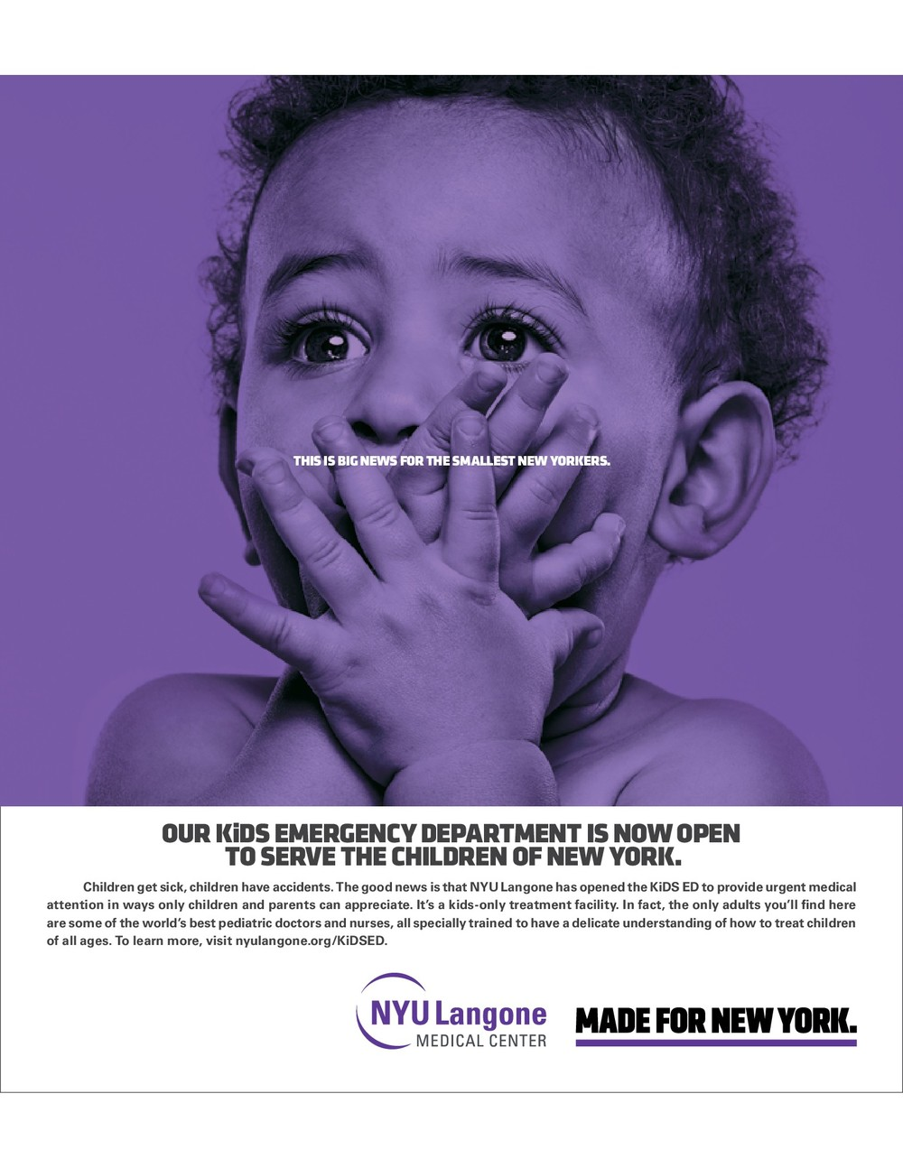NYU Langone Medical Center Announcing a children's emergency department is a tricky business. We wanted to acknowledge the hard reality of a kid getting sick or having a serious accident. But not so the ad would be scary or grim. Here, a judicious dollop of adorable and cute really worked. And the huge image of the baby put the body copy describing NYU Langone's approach to children's urgent care into perspective. Yes, this a clinical place full of doctors and state-of-the-art medical equipment, but it also appreciates the very special needs of its patients and their families.