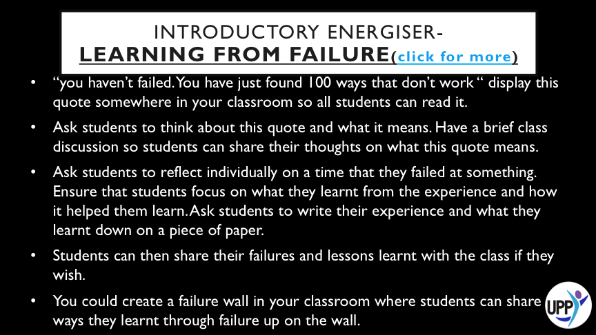 DEBRIEF: FAILURE IS HOW WE LEARN. THIS ACTIVITY ENCOURAGES STUDENTS TO UNDERSTAND THAT FAILING IS A GOOD THING! HOWEVER, NOT ALL FAILURE LEADS TO LEARNING. IN ORDER FOR US TO LEARN FROM FAILURE WE NEED TO STOP AND REFLECT- THINK ABOUT WHAT WE WOULD DO DIFFERENTLY NEXT TIME. OTHERWISE, WE'LL PROBABLY JUST KEEP MAKING THE SAME MISTAKES AND NEVER GROWING OR IMPROVING. IT WOULD BE GOOD TO LEARN FROM THE MISTAKES OF OTHERS TOO- THIS WAY WE DON'T NEED TO MAKE ALL THE MISTAKES OURSELVES.