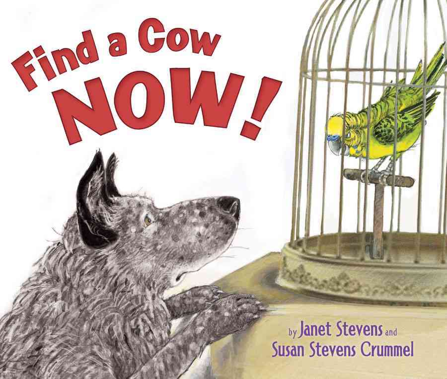 BY JANET STEVENS AND SUSAN STEVENS CRUMMEL    Buy Now!   Ruff! Ruff! Yip! Yip! Dog is rounding up whatever he can find in his urban apartment, even chairs. He is also driving his bird companion crazy with the commotion. Bird sends him to the countryside to find something more appropriate to herd, such as a cow. But since dog has never seen a cow, he finds all the wrong animals.