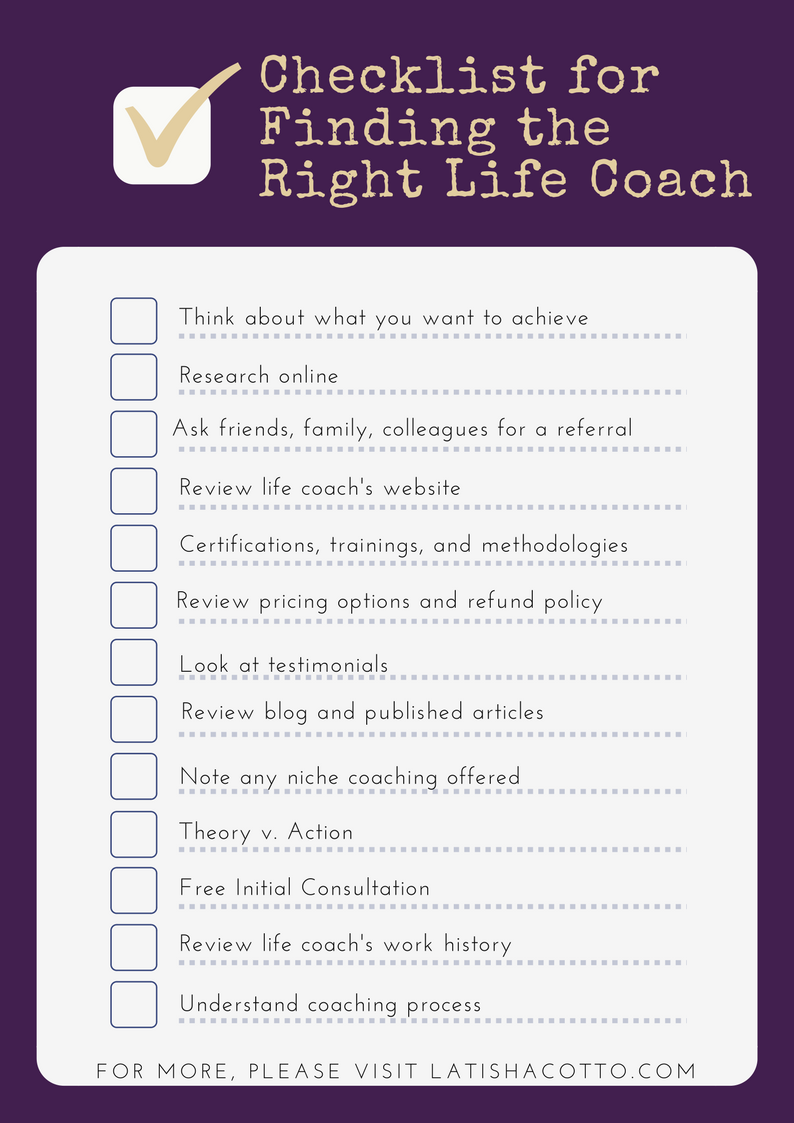 Finding the right life coach doesn't need to be here. Use this handy checklist to help you as go thru the process. Want more? Please visit www.latishacotto.com today!
