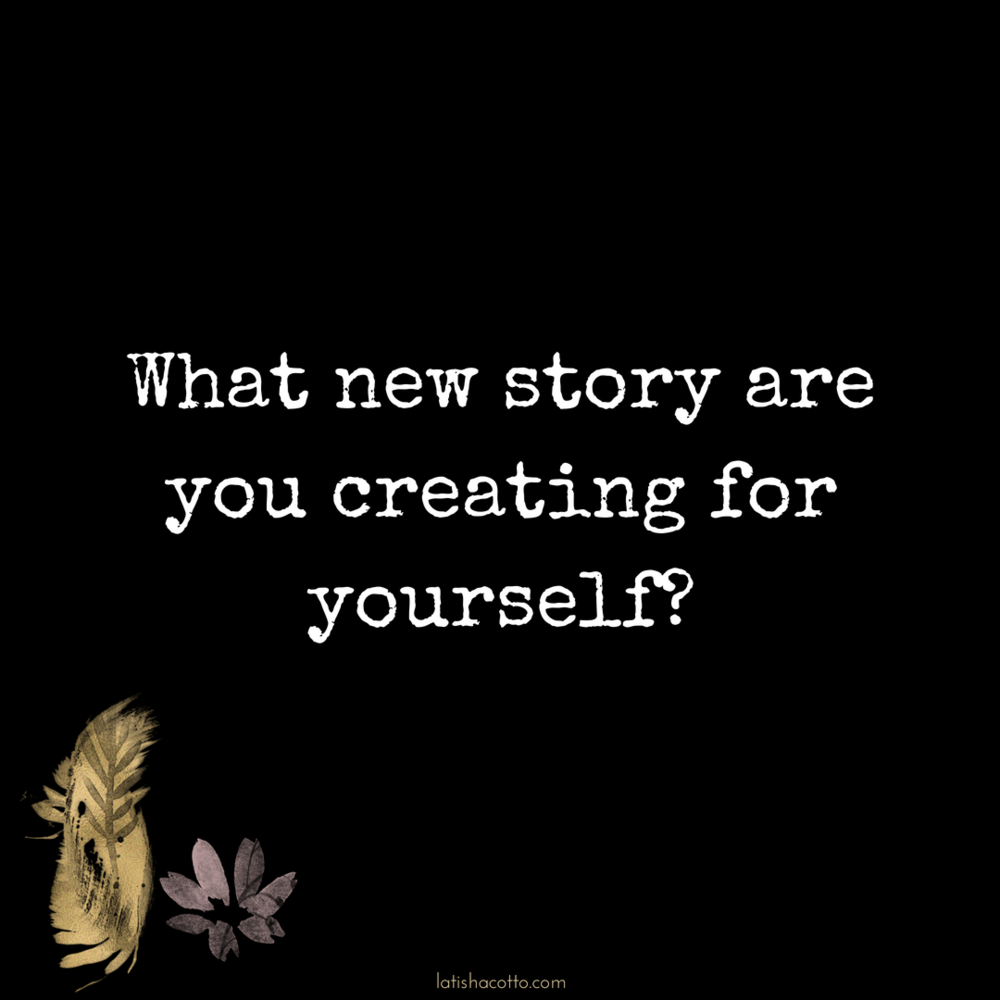 What new story are you creating for yourself?