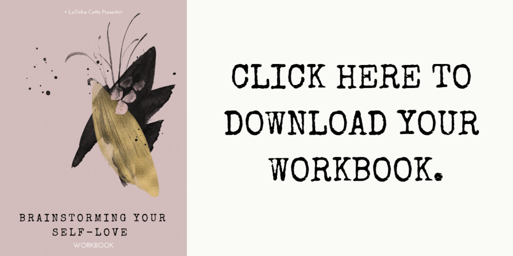 CLICK HERE TO DOWNLOAD YOUR SELF-LOVE BRAINSTORMING SESSION WORKBOOK.png