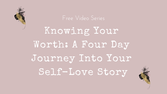 Free Video Series -- Knowing Your Worth: A Four Day Journey Into Your Self-Love Story