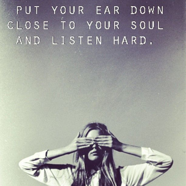 put your ear down close to your soul and listen hard.jpg