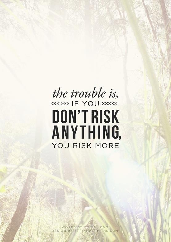 the trouble is if you dont risk anything you risk more.jpg